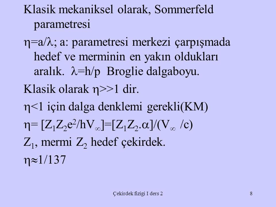 Klasik mekaniksel olarak, Sommerfeld parametresi =a/; a: parametresi merkezi çarpışmada hedef ve merminin en yakın oldukları aralık. =h/p Broglie dalgaboyu. Klasik olarak >>1 dir. <1 için dalga denklemi gerekli(KM) = [Z1Z2e2/hV]=[Z1Z2.]/(V /c) Z1, mermi Z2 hedef çekirdek. 1/137